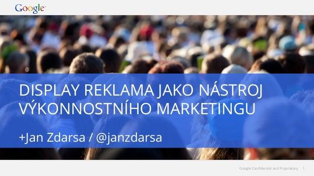DISPLAY REKLAMA JAKO NÁSTROJ VÝKONNOSTNÍHO MARKETINGU +Jan Zdarsa / @janzdarsa Google Confidential and Proprietary  1