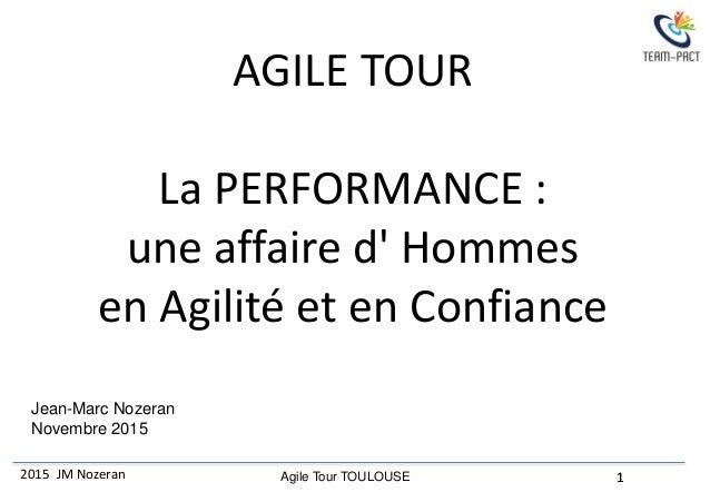 2015 JM Nozeran 1Agile Tour TOULOUSE 1 Jean-Marc Nozeran Novembre 2015 AGILE TOUR La PERFORMANCE : une affaire d' Hommes e...