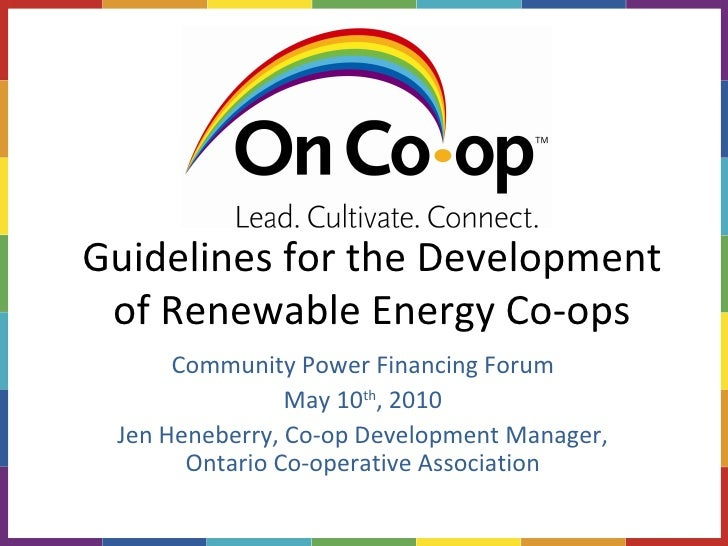 Guidelines for the Development of Renewable Energy Co-ops Community Power Financing Forum May 10 th , 2010 Jen Heneberry, ...