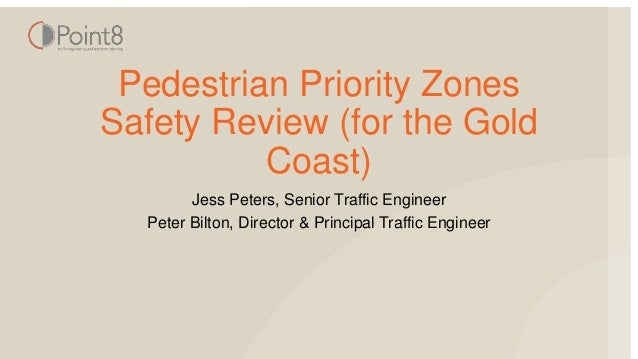 Pedestrian Priority Zones Safety Review (for the Gold Coast) Jess Peters, Senior Traffic Engineer Peter Bilton, Director &...