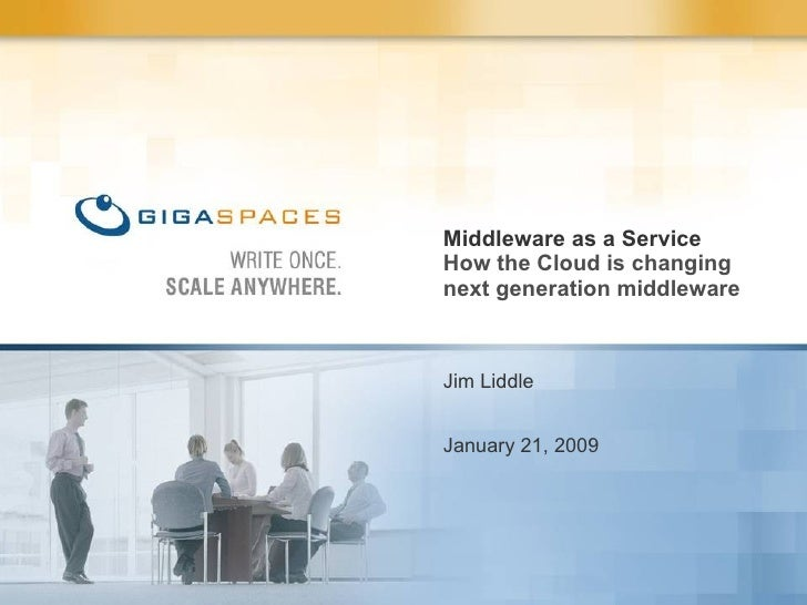 Jim Liddle January 21, 2009 Middleware as a Service How the Cloud is changing next generation middleware
