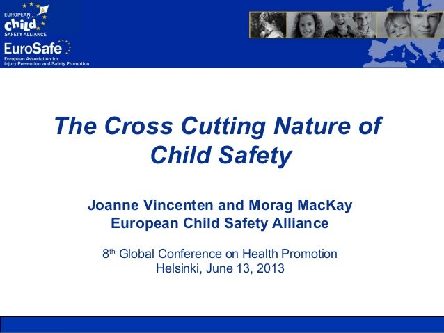 The Cross Cutting Nature ofChild SafetyJoanne Vincenten and Morag MacKayEuropean Child Safety Alliance8thGlobal Conference...