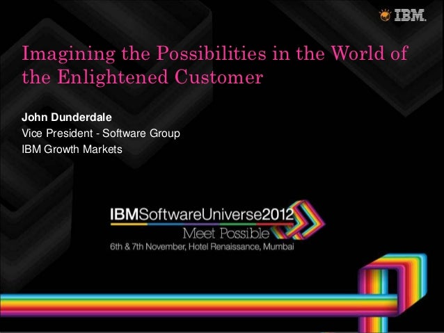 Imagining the Possibilities in the World ofthe Enlightened CustomerJohn DunderdaleVice President - Software GroupIBM Growt...
