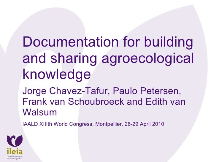 Documentation for building and sharing agroecological knowledge Jorge Chavez-Tafur, Paulo Petersen, Frank van Schoubroeck ...