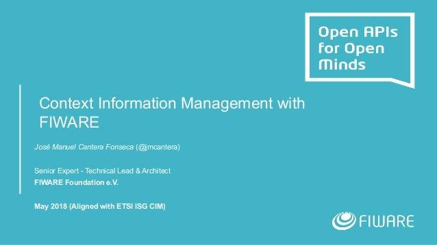 Context Information Management with FIWARE José Manuel Cantera Fonseca (@jmcantera) Senior Expert - Technical Lead & Archi...