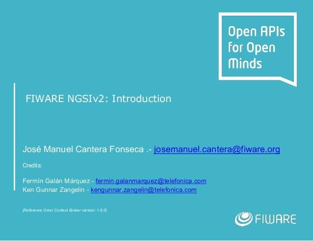 FIWARE NGSIv2: Introduction José Manuel Cantera Fonseca .- josemanuel.cantera@fiware.org Credits: Fermín Galán Márquez - f...