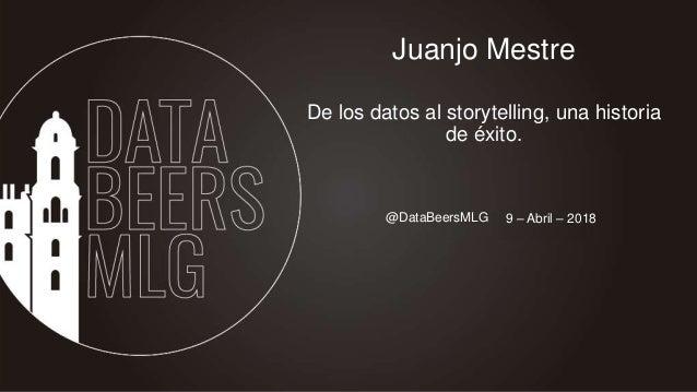 @DataBeersMLG 15-Sept-2016 Juanjo Mestre De los datos al storytelling, una historia de éxito. 9 – Abril – 2018
