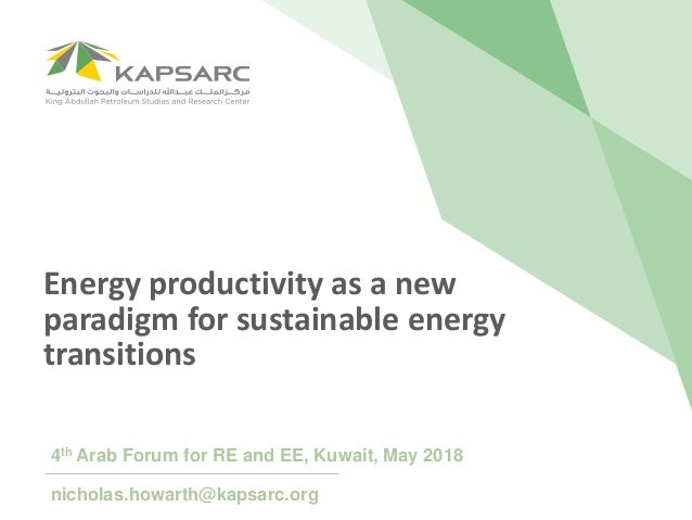 Energy productivity as a new paradigm for sustainable energy transitions 4th Arab Forum for RE and EE, Kuwait, May 2018 ni...