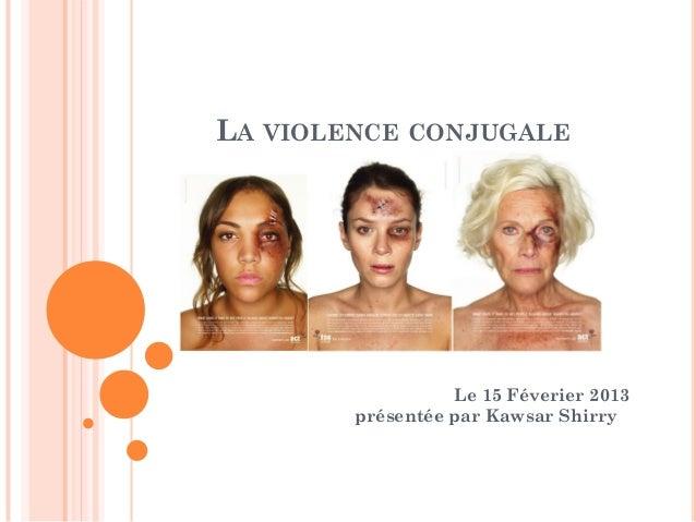 LA VIOLENCE CONJUGALE                  Le 15 Féverier 2013        présentée par Kawsar Shirry