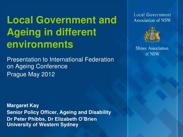 Local Government andAgeing in differentenvironmentsPresentation to International Federationon Ageing ConferencePrague May ...