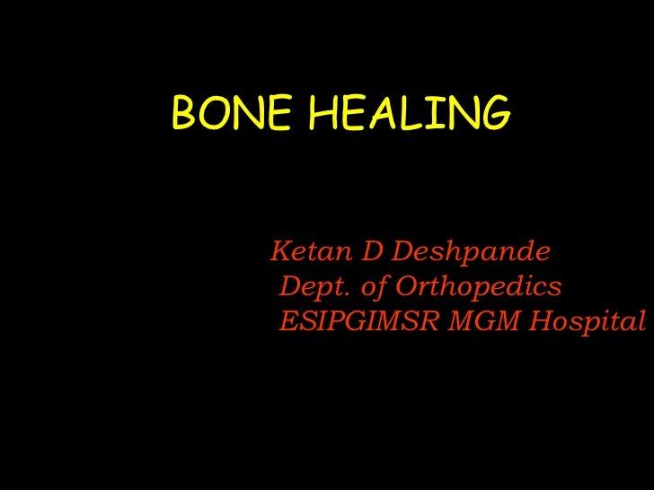 BONE HEALING<br />Ketan D Deshpande<br />Dept. of Orthopedics<br />ESIPGIMSR MGM Hospital<br />