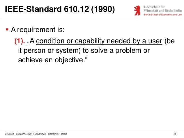 D. Monett – Europe Week 2014, University of Hertfordshire, Hatfield 13 IEEE-Standard 610.12 (1990)  A requirement is: (1)...