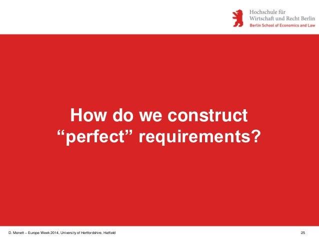 "D. Monett – Europe Week 2014, University of Hertfordshire, Hatfield 25 How do we construct ""perfect"" requirements?"
