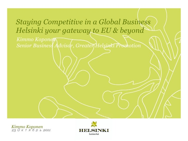 Staying Competitive in a Global Business     Helsinki your gateway to EU & beyond     Kimmo Koponen     Senior Business Ad...