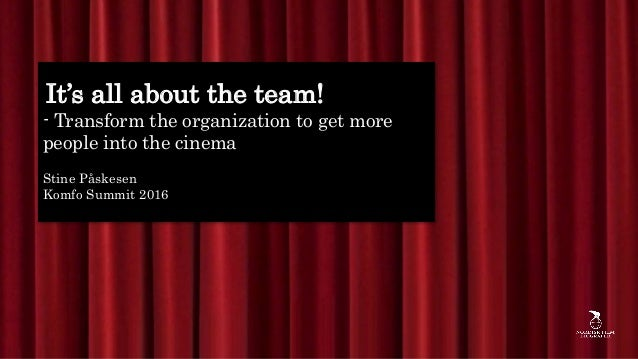 It's all about the team! - Transform the organization to get more people into the cinema Stine Påskesen Komfo Summit 2016