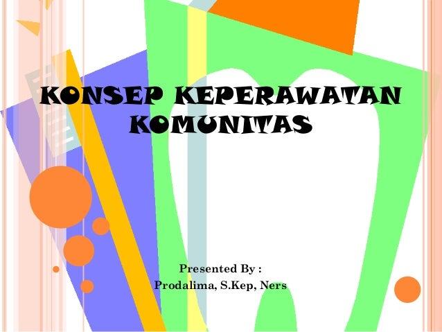 KONSEP KEPERAWATAN    KOMUNITAS         Presented By :     Prodalima, S.Kep, Ners