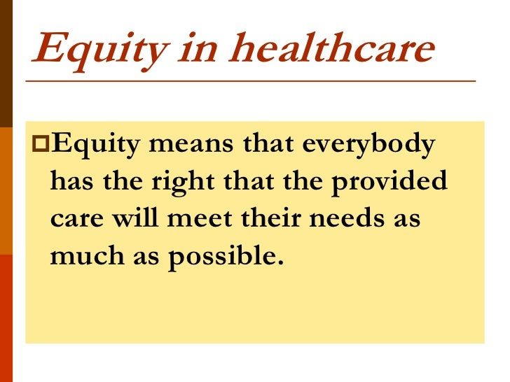 Equity in healthcareEquity  means that everybody has the right that the provided care will meet their needs as much as po...