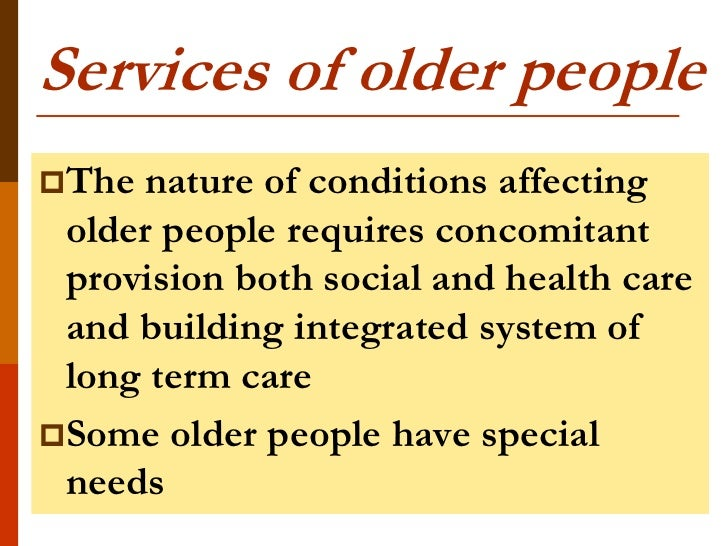 Services of older peopleThe nature of conditions affecting older people requires concomitant provision both social and he...