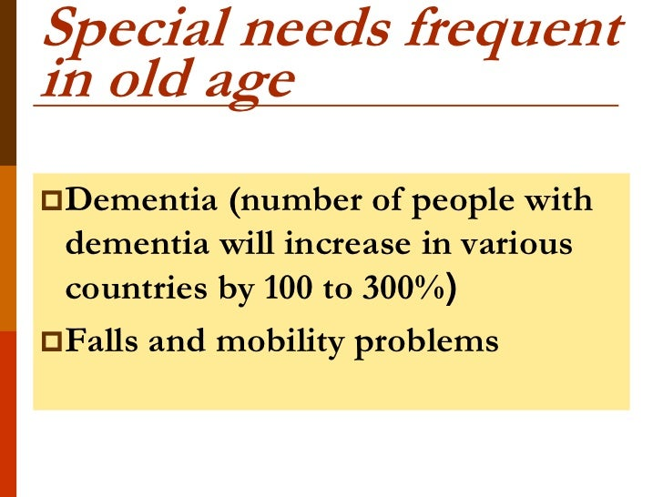 Special needs frequentin old ageDementia  (number of people with dementia will increase in various countries by 100 to 30...