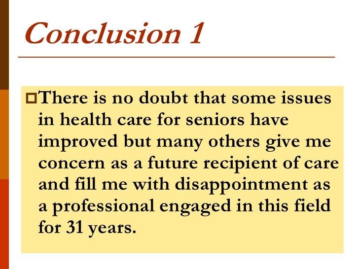 Conclusion 1There   is no doubt that some issues in health care for seniors have improved but many others give me concern...