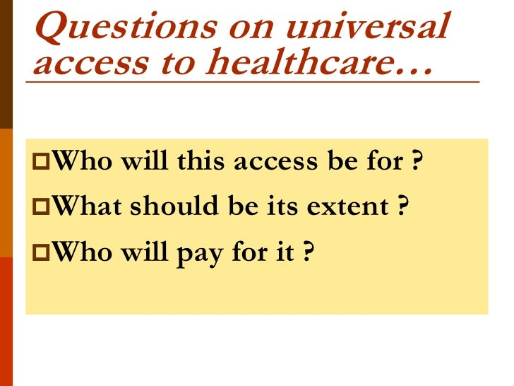 Questions on universalaccess to healthcare…Who will this access be for ?What should be its extent ?Who will pay for it ?