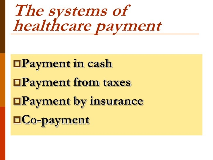 The systems ofhealthcare paymentPayment in cashPayment from taxesPayment by insuranceCo-payment