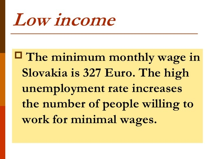 Low incomeThe minimum monthly wage inSlovakia is 327 Euro. The highunemployment rate increasesthe number of people willin...