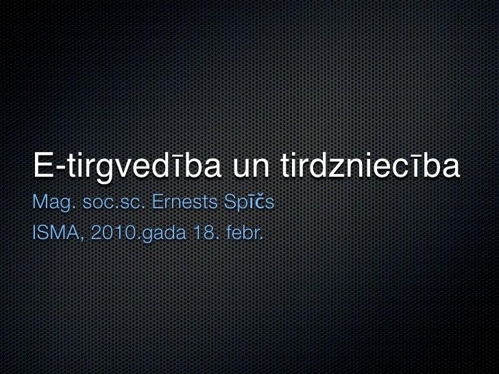 E-tirgvedība un tirdzniecība Mag. soc.sc. Ernests Spīčs ISMA, 2010.gada 18. febr.