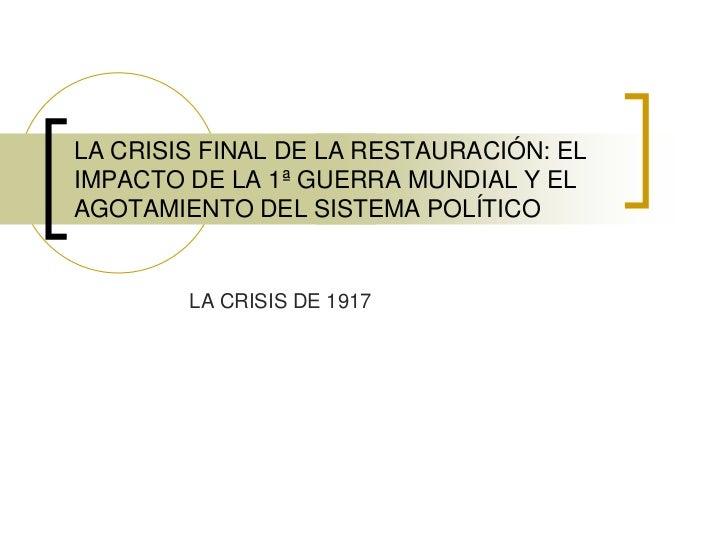 LA CRISIS FINAL DE LA RESTAURACIÓN: EL IMPACTO DE LA 1ª GUERRA MUNDIAL Y EL AGOTAMIENTO DEL SISTEMA POLÍTICO<br />LA CRISI...