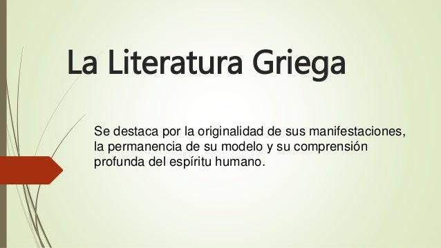 La Literatura Griega Se destaca por la originalidad de sus manifestaciones, la permanencia de su modelo y su comprensión p...