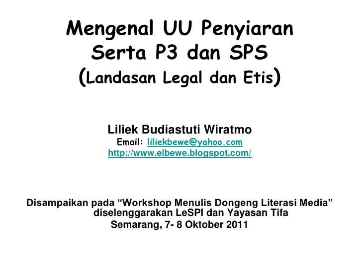 Mengenal UU Penyiaran          Serta P3 dan SPS        (Landasan Legal dan Etis)               Liliek Budiastuti Wiratmo  ...