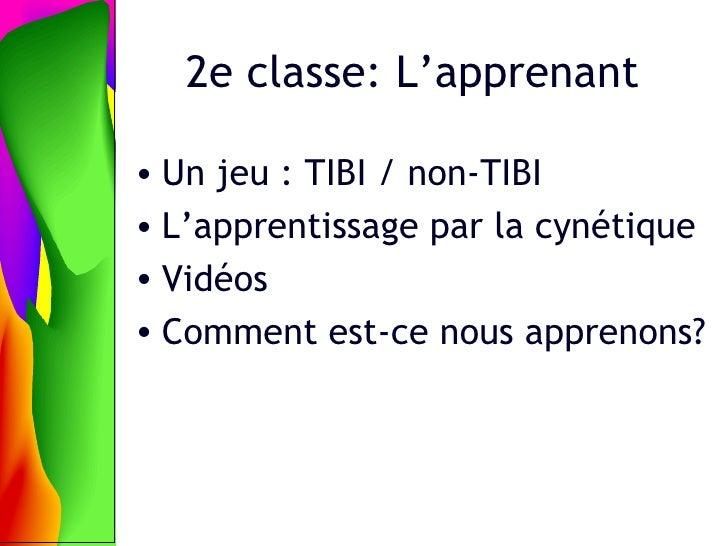 2e classe: L' apprenant <ul><li>Un jeu : TIBI / non-TIBI </li></ul><ul><li>L'apprentissage par la cyn étique </li></ul><ul...