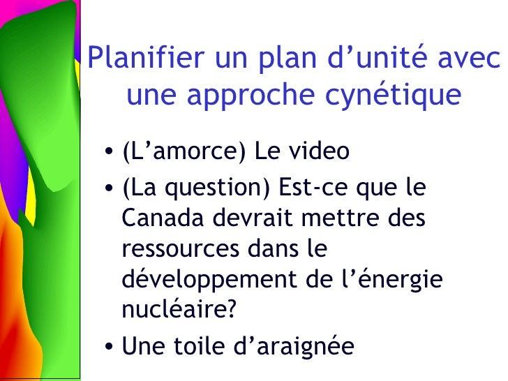 Planifier un plan d'unit é avec une approche c yn étique <ul><li>(L'amorce) Le video </li></ul><ul><li>(La question) Est-c...
