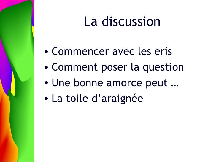 La discussion <ul><li>Commencer avec les eris </li></ul><ul><li>Comment poser la question </li></ul><ul><li>Une bonne amor...