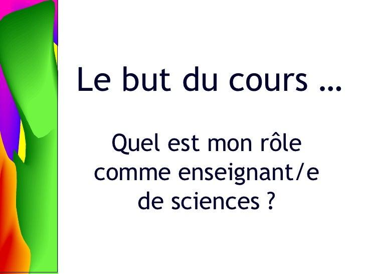 Le but du cours … Quel est mon rôle comme enseignant/e de sciences ?
