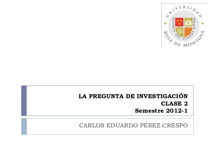 LA PREGUNTA DE INVESTIGACIÓN                     CLASE 2              Semestre 2012-1CARLOS EDUARDO PÉREZ CRESPO