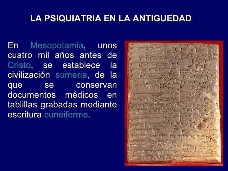 LA PSIQUIATRIA EN LA ANTIGUEDAD  En  Mesopotamia , unos cuatro mil años antes de  Cristo , se establece la civilización  s...