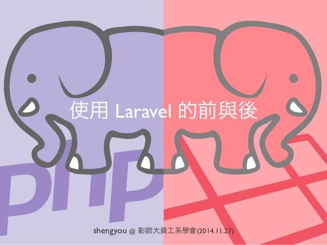 使用 Laravel 的前與後 shengyou @ 彰師大資工系學會(2014.11.27)
