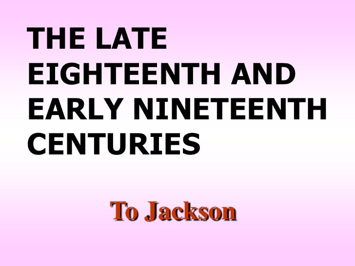 THE LATEEIGHTEENTH ANDEARLY NINETEENTHCENTURIES    To Jackson