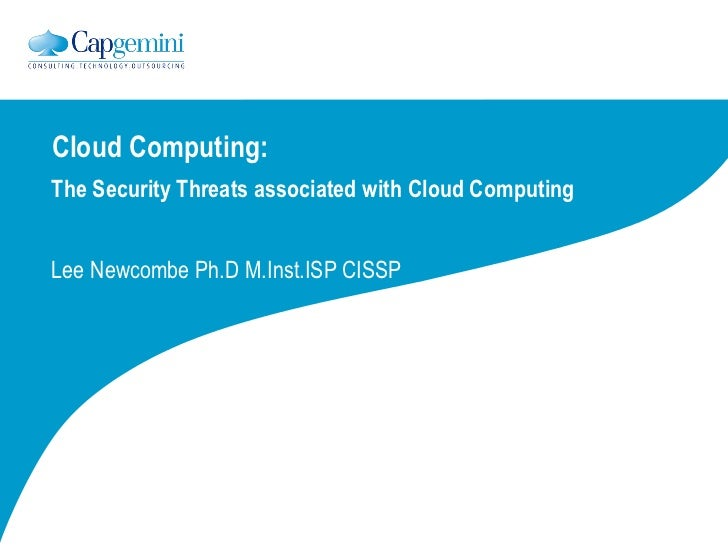 Cloud Computing: The Security Threats associated with Cloud Computing Lee Newcombe Ph.D M.Inst.ISP CISSP