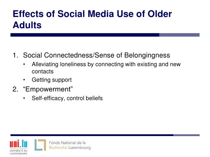 Effects of Social Media Use of OlderAdults1. Social Connectedness/Sense of Belongingness   •   Alleviating loneliness by c...