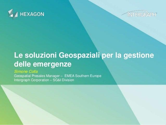 Le soluzioni Geospaziali per la gestione delle emergenze Simone Colla Geospatial Presales Manager – EMEA Southern Europe I...