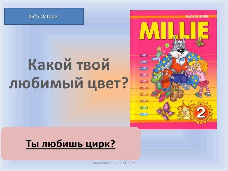 26th October  Какой твойлюбимый цвет? Ты любишь цирк?                 Воронцова Н.С. 2011-2012