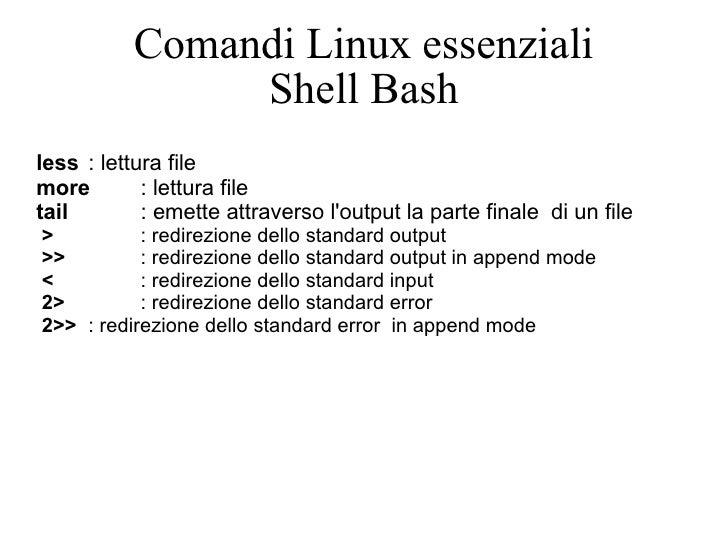 Comandi Linux essenziali Shell Bash less : lettura file  more : lettura file tail : emette attraverso l'output la parte fi...