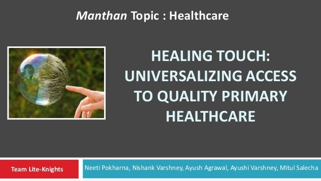HEALING TOUCH: UNIVERSALIZING ACCESS TO QUALITY PRIMARY HEALTHCARE Manthan Topic : Healthcare Team Lite-Knights Neeti Pokh...