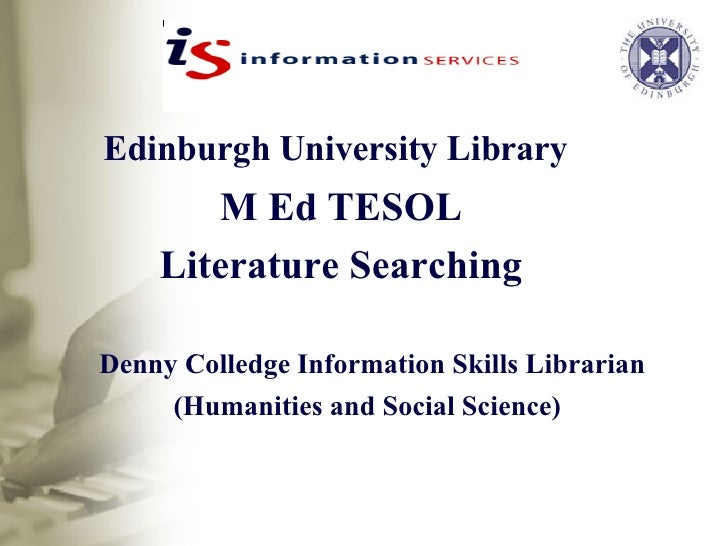 Edinburgh University Library   M Ed TESOL Literature Searching Denny Colledge Information Skills Librarian (Humanities and...