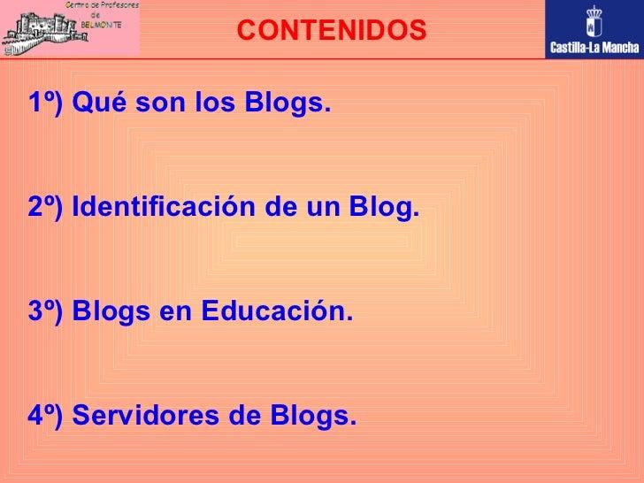 1º) Qué son los Blogs. 2º) Identificación de un Blog. 3º) Blogs en Educación. 4º) Servidores de Blogs. CONTENIDOS