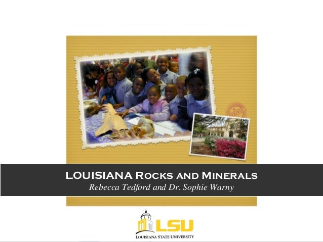 LOUISIANA Rocks and Minerals Rebecca Tedford and Dr. Sophie Warny