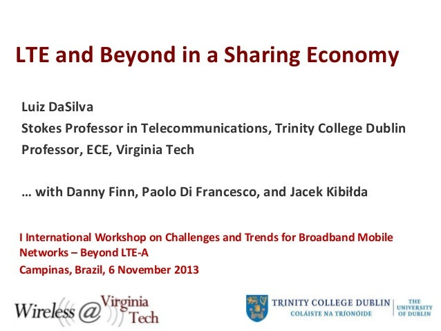 LTE and Beyond in a Sharing Economy Luiz DaSilva Stokes Professor in Telecommunications, Trinity College Dublin Professor,...