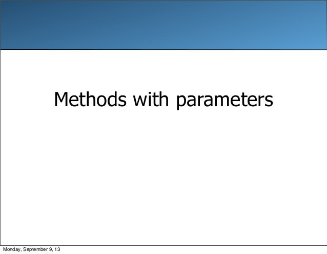Methods with parameters Monday, September 9, 13